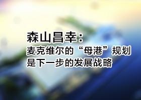 """森山昌幸: 麦克维尔的""""母港""""规划是下一步的发展战略"""